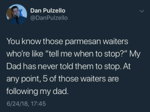 "Dad, Tumblr, and Blog: Dan Pulzello  @DanPulzello  You know those parmesan waiters  who're like ""tell me when to stop?"" My  Dad has never told them to stop. At  any point, 5 of those waiters are  following my dad  6/24/18, 17:45 whitepeopletwitter:  Just tell me when…"