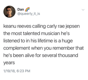 Alive, Carly Rae Jepsen, and Lifetime: Dan  @queerly_it_is  keanu reeves calling carly rae jepsen  the most talented musician he's  listened to in his lifetime is a huge  complement when you remember that  he's been alive for several thousand  years  1/19/18, 6:23 PM