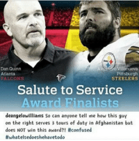 Because he plays for the Steelers, that's why.: Dan Quinn  llanueva  Atlanta  Pittsburgh  FALCONS  STEELERS  Salute to Service  Award Finalists  deangelowilliams so can anyone tell me how this guy  on the right serves 3 tours of duty in Afghanistan but  does NOT win this award?! #confused  #whatelse doeshehavetodo Because he plays for the Steelers, that's why.