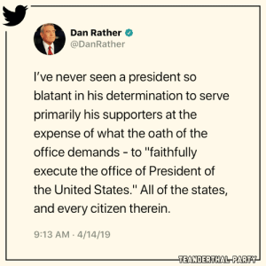 "Memes, Party, and The Office: Dan Rather  @DanRather  I've never seen a president so  blatant in his determination to serve  primarily his supporters at the  expense of what the oath of the  office demands - to ""faithfully  execute the office of President of  the United States."" All of the states,  and every citizen therein.  9:13 AM 4/14/19  TEANDERTHAL PARTY"