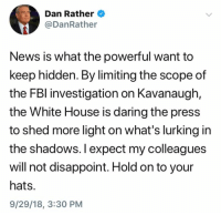 Lurking, News, and White House: Dan Rather  @DanRather  News is what the powerful want to  keep hidden. By limiting the scope of  the FBl investigation on Kavanaugh,  the White House is daring the press  to shed more light on what's lurking in  the shadows. I expect my colleagues  will not disappoint. Hold on to your  hats.  9/29/18, 3:30 PM (S)