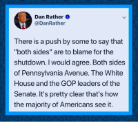 "Avenue: Dan Rather  @DanRather  There is a push by some to say that  ""both sides"" are to blame for the  shutdown. I would agree. Both sides  of Pennsylvania Avenue. The White  House and the GOP leaders of the  Senate. It's pretty clear that's how  the majority of Americans see it."