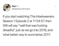 "Fucking, Memes, and Http: Dan  @SeleniumForest  If you start watching The Inbetweeners  Season 1 Episode 2 at 11:54:57 then  Will will say ""well that was fucking  dreadful"" just as we go into 2018, and  what better way to summarise 2017. <p>Midnight Memes are on the Rise!! via /r/MemeEconomy <a href=""http://ift.tt/2kk5Kpm"">http://ift.tt/2kk5Kpm</a></p>"