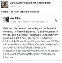 this: Dana Aulder shared Jay Allen's post.  4 mins 3  l can't. The hash tags are hilarious  Jay Allen  13 hrs New York, NY, United States  I left the toilet seat up yesterday and at 2am this  morning.. it finally happened. To all the women in  my life, past & present, I apologize... Especially my  grandma. I get it now. #MyKneesHitMyChest  #FoldedLikeALawnChair #ScariestMomentOf2016  #i Knocked EverythingOffEveryCounterOnMyWayDo  wn #AllMyLifelHadToFight #SoSoCold  #ForSomeReasoniYelledWholslnHereAslWasFallin  g this