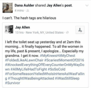 26 humor pictures – Loki Memes: Dana Aulder shared Jay Allen's post.  4 mins .  I can't. The hash tags are hilarious  Jay Allen  13 hrs . New York, NY, United States .  I left the toilet seat up yesterday and at 2am this  morning... it finally happened. To all the women in  my life, past & present, I apologize... Especially my  grandma. I get it now. #MyKneesHitMyChest  #FoldedLikeALawnChair #ScariestMomentOf2016  #1 Knocked EverythingOffEveryCounterOnMyWayDo  wn #All MyLife! HadToFight #SoSoCold  #ForSomeReasoniYelledWholslnHereAslWasFallin  g 26 humor pictures – Loki Memes