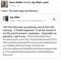 Grandma, Jay, and Life: Dana Aulder shared Jay Allen's post.  4 mins  I can't. The hash tags are hilarious  Jay Allen  13 hrs New York, NY, United States  I left the toilet seat up yesterday and at 2am this  morning... it finally happened. To all the women in  my life, past & present, I apologize... Especially my  grandma. I get it now. #MyKneesHitMyChest  #FoldedLikeALawnChair #ScariestMomentOf2016  #1 Knocked EverythingOffEveryCounterOnMyWayDo  wn #AllMyLifel HadToFight #SoSoCold  #ForSomeReasoniYelledWholsInHereAslWasFallin  g