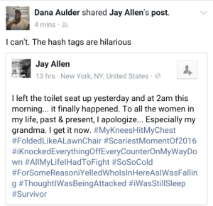Allene: Dana Aulder shared Jay Allen's post  4 mins  I can't. The hash tags are hilarious  Jay Allen  13 hrs New York, NY, United States  DOUG  I left the toilet seat up yesterday and at 2am this  morning... t finally happened. lo all the women in  my life, past & present, l apologize... Especially my  grandma. I get it now. #MyKneesHitMyChest  #Folded LikeALawnChair #ScariestMomentOf2016  #iknockedEverythingOffEveryCounterOnMyWayDo  wn #All MyLife!HadToFight #SoSoCold  #ForSomeReasoniYelledWholsInHereAslWasFallin  g