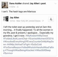 Finals, Funny, and Grandma: Dana Aulder shared Jay Allen's post.  4 mins  I can't. The hash tags are hilarious  Jay Allen  13 hrs New York, NY, United States  I left the toilet seat up yesterday and at 2am this  morning... it finally happened. To all the women in  my life, past & present, l apologize... Especially my  grandma. I get it now  #MyKneesHitMyChest  #Folded LikeALawnChair #ScariestMomentof2016  #iKnockedEverythingoffEveryCounterOnMyWayDo  wn #All LifelHadToFight #SoSoCold  #For Some ReasoniYelledWholslnHereAslWasFallin  g This is old but so funny it is worth sharing over and over and over again. Read the hashtags!