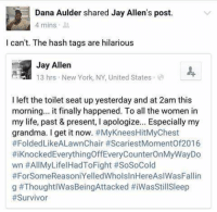 Crying, Dank, and Finals: Dana Aulder shared Jay Allen's post.  4 mins  I can't. The hash tags are hilarious  Jay Allen  13 hrs New York, NY, United States  I left the toilet seat up yesterday and at 2am this  morning... it finally happened. To all the women in  my life, past & present, l apologize... Especially my  grandma. I get it now  #My KneesHitMy Chest  #Folded LikeALawnChair #ScariestMomentof2016  #iknockedEverythingoffEveryCounterOnMyWayDo  wn #All LifelHadToFight #SoSoCold  #ForSomeReasoniYelledWholsInHere Asl WasFallin  g #ThoughtlWasBeing Attacked I'm crying 😂😂😂