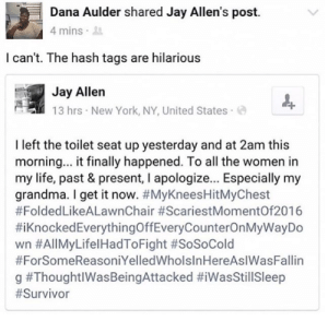 Grandma, Jay, and Life: Dana Aulder shared Jay Allen's post.  4 mins .  l can't. The hash tags are hilarious  Jay Allen  13 hrs New York, NY, United States  I left the toilet seat up yesterday and at 2am this  morning... it finally happened. To all the women in  my life, past & present, I apologize... Especially my  grandma. I get it now. #MyKneesHitMyChest  #FoldedLikeALawnChair #ScariestMomentOf2016  #Knocked Everythi ngOffEveryCounterOnMyWayDo  wn #AllMyLifel HadToFight #SoSoCold  #ForSomeReasoniYelledWholsInHereAslWasFallin  g awesomesthesia:  He fell in the toilet