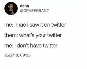 thats why we have this blog: dana  @CRAZEGRANT  me: Imao i saw it on twitter  them: what's your twitter  me: I don't have twitter  25/2/18, 09:25 thats why we have this blog
