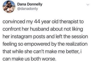 Feeling So: Dana Donnelly  @danadonly  convinced my 44 year old therapist to  confront her husband about not liking  her instagram posts and left the session  feeling so empowered by the realization  that while she can't make me better, i  can make us both worse.