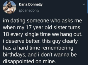 Dating, Disappointed, and Time: Dana Donnelly  @danadonly  im dating someone who asks me  when my 17 year old sister turns  18 every single time we hang out.  i deserve better. this guy clearly  has a hard time remembering  birthdays, and i don't wanna be  disappointed on mine. Oh Dana