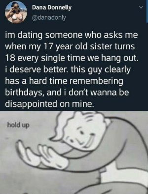 Dating, Disappointed, and Reddit: Dana Donnelly  @danadonly  im dating someone who asks me  when my 17 year old sister turns  18 every single time we hang out.  i deserve better. this guy clearly  has a hard time remembering  birthdays, andi don't wannabe  disappointed on mine.  hold up Someone needs to red pill her