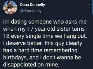Dating, Disappointed, and Time: Dana Donnelly  @danadonly  im dating someone who asks me  when my 17 year old sister turns  18 every single time we hang out.  i deserve better. this guy clearly  has a hard time remembering  birthdays, andi don't wanna be  disappointed on mine. Birthdays