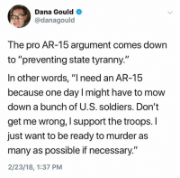 "Soldiers, Pro, and Tyranny: Dana Gould  @danagould  The pro AR-15 argument comes down  to ""preventing state tyranny.""  In other words, ""l need an AR-15  because one day l might have to mow  down a bunch of U.S. soldiers. Don't  get me wrong, I support the troops. I  just want to be ready to murder as  many as possible if necessary.""  2/23/18, 1:37 PM (S)"