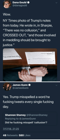 "Facepalm, Fucking, and Wow: Dana Gould  @danagould  Wow  NY Times photo of Trump's notes  from today. He wrote in, in Sharpie,  There was no coliusion, and  CROSSED OUT, ""and those involved  in meddling should be brought to  justice   James Gunn  @JamesGunn  Yes. Trump misspelled a word he  fucking tweets every single fucking  Shannon Stamey @ShannonSta  Replying to @JamesGunn  Did he fucking misspell 'collusion'?  mey  7/17/18,21:25  48 Retweets 580 Likes He misspelled ""Collusion"""