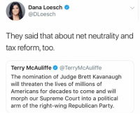 Memes, Party, and Supreme: Dana Loesch C  @DLoesclh  They said that about net neutrality and  tax reform, too.  Terry McAuliffe·@TerryMcAuliffe  The nomination of Judge Brett Kavanaugh  will threaten the lives of millions of  Americans for decades to come and will  morph our Supreme Court into a political  arm of the right-wing Republican Party. (GC)