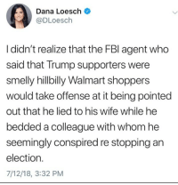 Walmart, Trump, and Wife: Dana Loesch  @DLoesch  I didn't realize that the FBl agent who  said that Trump supporters were  smelly hillbilly Walmart shoppers  would take offense at it being pointed  out that he lied to his wife while he  bedded a colleague with whom he  seemingly conspired re stopping an  election.  7/12/18, 3:32 PM