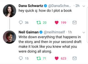 Advice, Target, and Tumblr: Dana Schwartz. @DanaSchw.. . 2h  hey quick q: how do I plot a book  Neil Gaiman@neilhimself 1h  Write down everything that happens in  the story, and then in your second draft  make it look like you knew what you  were doing all along  15  71  623 himluv:  ladydragon1316:  This needs to be framed on my wall!  Some real advice. Thanks for letting me know I'm on the right track, Neil!