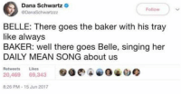Belle's kind of a judgmental beyotchhhh tbh: Dana Schwartz  DanaSchwartzz  Follow  BELLE: There goes the baker with his tray  like always  BAKER: well there goes Belle, singing her  DAILY MEAN SONG about us  Retweets Likes  20,469 69,343  :26 PM-15 Jun 2017 Belle's kind of a judgmental beyotchhhh tbh