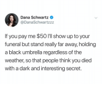 Black, The Weather, and Weather: Dana Schwartz  @DanaSchwartzz:z  If you pay me $50 I'lI show up to your  funeral but stand really far away, holding  a black umbrella regardless of the  weather, so that people think you died  with a dark and interesting secret. @danaschwartzzz