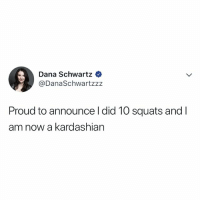 Kardashian, Relatable, and Squats: Dana Schwartz  @DanaSchwartzz:z  Proud to announce l did 10 squats and I  am now a kardashian 🍑