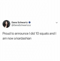 Memes, Kardashian, and Squats: Dana Schwartz  @DanaSchwartzz:z  Proud to announce l did 10 squats and I  am now a kardashian 🤣