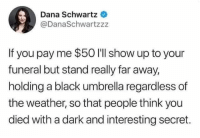 100 bucks if you want me to wear a red dress and start dancing as they are lowering the casket....: Dana Schwartz  @DanaSchwartzzz  If you pay me $50 I'll show up to your  funeral but stand really far away,  holding a black umbrella regardless of  the weather, so that people think you  died with a dark and interesting secret. 100 bucks if you want me to wear a red dress and start dancing as they are lowering the casket....
