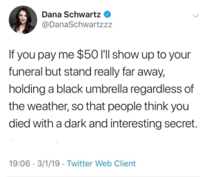 Twitter, Black, and The Weather: Dana Schwartz  @DanaSchwartzzz  If you pay me $50 I'll show up to your  funeral but stand really far away,  holding a black umbrella regardless of  the weather, so that people think you  died with a dark and interesting secret.  19:06 3/1/19 Twitter Web Client Meirl
