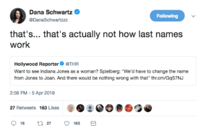 "banahbanah:  desidesidesi:  logicalparafox:   minimalistgrufti:  great-tweets: literally what the fuck   Plus his name was Henry and he called himself Indiana after their dog that he loved, so could even be Henrietta Jones and still call herself Indiana and NOTHING NEED CHANGE AT ALL.    I'm a woman and my last name is Jones?? What the literal fuck   Your name is Jonesette now I'm sorry.  : Dana Schwartz  Following  @DanaSchwartzzz  that's... that's actually not how last names  work  Hollywood Reporter @THR  Want to see Indiana Jones as a woman? Spielberg: ""We'd have to change the name  from Jones to Joan. And there would be nothing wrong with that"" thr.cm/GqS7NJ  2:56 PM -5 Apr 2018  27 Retweets 163 Likes  t 27  16  163 banahbanah:  desidesidesi:  logicalparafox:   minimalistgrufti:  great-tweets: literally what the fuck   Plus his name was Henry and he called himself Indiana after their dog that he loved, so could even be Henrietta Jones and still call herself Indiana and NOTHING NEED CHANGE AT ALL.    I'm a woman and my last name is Jones?? What the literal fuck   Your name is Jonesette now I'm sorry."
