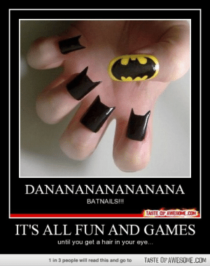IT'S ALL FUN AND GAMEShttp://omg-humor.tumblr.com: DANANANANANANANA  BATNAILS!!!  TASTE OF AWESOME.CM  IT'S ALL FUN AND GAMES  until you get a hair in your eye...  TASTE OF AWESOME.COM  1 in 3 people will read this and go to IT'S ALL FUN AND GAMEShttp://omg-humor.tumblr.com