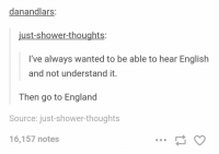 Memes, 🤖, and Source: danandlars:  just-shower-thoughts:  I've always wanted to be able to hear English  and not understand it  Then go to England  Source: just shower-thoughts  16,157 notes https://t.co/iQ23ivLGdD
