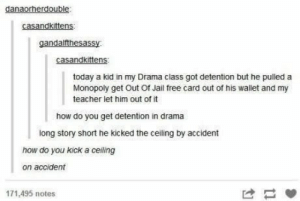 lol-support:  It Just Sort of Happens Sometimes..: danaorherdouble:  casandkittens:  gandalfthesassy  casandkittens:  today a kid in my Drama class got detention but he pulled a  Monopoly get Out Of Jail free card out of his wallet and my  teacher let him out of it  how do you get detention in drama  long story short he kicked the ceiling by accident  how do you kick a celing  on accident  171,495 notes lol-support:  It Just Sort of Happens Sometimes..