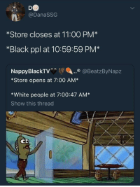 <p>Rev up those registers! (via /r/BlackPeopleTwitter)</p>: @DanaSSG  *Store closes at 11:00 PM*  *Black ppl at 10:59:59 PM*  Na  o @BeatzByNapz  *Store opens at 7:00 AM*  *White people at 7:00:47 AM*  Show this thread <p>Rev up those registers! (via /r/BlackPeopleTwitter)</p>