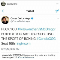 "Boxing, Drinking, and Fuck You: danawhite  Tweet  Oscar De La Hoya  @OscarDeLaHoya  FUCK YOU #Mayweather-VsMcGregor  BOTH OF YOU ARE DISRESPECTING  THE SPORT OF BOXING #CaneloGGG  Sept 16th ringtv.com  8/25/17, 3:02 PM  danawhite WTF?!? Is this guy snorting coke and drinking  booze again??!? DanaWhite responds to OscarDeLaHoya's tweet saying that the "" Mayweather vs McGregor"" fight is disrespectful to boxing...thoughts? 🥊🤔 @DanaWhite WSHH"