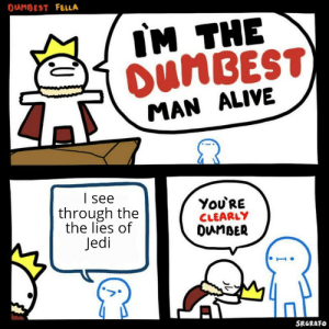 Alive, Jedi, and Evil: DANBEST FELLA  IM THE  DUMBEST)  MAN ALIVE  I see  You'RE  CLEARLY  DunBER  through the  the lies of  Jedi  SRGRAFO In my point of view jedi are evil