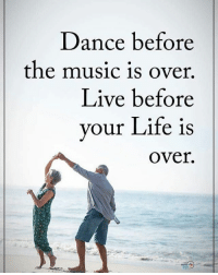 Dance before the music is over. Live before your life is over. positiveenergyplus: Dance before  the music is over.  Live before  your Life is  Over. Dance before the music is over. Live before your life is over. positiveenergyplus
