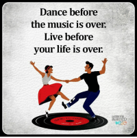 Dancing: Dance before  the music is over.  Live before  your life is over.  Lessons  IEaRreD