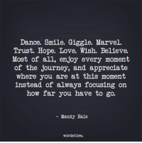 Journey, Love, and Appreciate: Dance. Smile. Giggle. Marvel.  Trust. Hope. Love. Wish. Believe.  Most of all, enjoy every moment  of the journey, and appreciate  where you are at this moment  instead of always focusing on  how far you have to go.  Mandy Hale  wordables.