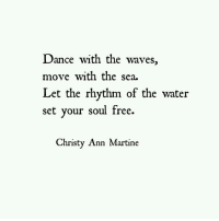 christy: Dance with the waves,  move with the sea.  Let the rhythm of the water  set vour soul free.  Christy Ann Martine