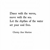 christy: Dance with the waves,  move with the sea.  Let the rhythm of the water  set your soul free.  Christy Ann Martine
