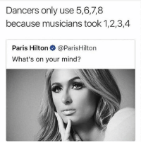 Funny, Memes, and Paris Hilton: Dancers only use 5,6,7,8  because musicians took 1,2,3,4  Paris Hilton@ParisHilton  What's on your mind? You guys have to follow @funny 😂