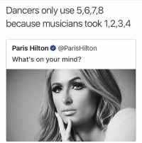 Dank, Memes, and Paris Hilton: Dancers only use 5,6,7,8  because musicians took 1,2,3,4  Paris Hilton@ParisHilton  What's on your mind? @herb has dank memes