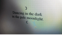 Dancing, Moonlight, and Dark: Dancing in the dark  in the pale moonlight.
