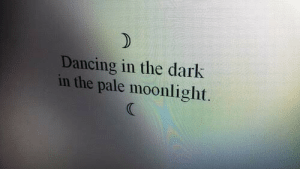 Dancing, Moonlight, and Dark: Dancing in the dark  in the pale moonlight
