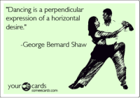 """Dancing, Ecards, and Someecards: """"Dancing is a perpendicular  expression of a horizontal  desire.""""  Ge Bemard Shaw  orge  your ecards  someecards.com <p>Here&rsquo;s the first dance-related someecard. Enjoy!</p>"""