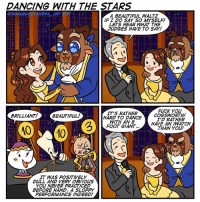 I didn't have any ideas last night so my mom told me to do something about 'Dancing with the Stars' because she's a big fan. Mom this one's for you! 💕 Pretty sure in the live action movie Dan Steven had to learn to dance wearing stilts because the Beast is so tall.: DANCING WITH THE STARS  ANDRA  ART 20  A BEAUTIFUL WALTZ  IF I DO SAY SO MYSELF!  LETS HEAR WHAT THE  JUDGES HAVE TO SAY!  FUCK YOU  ITS RATHER  COGSWORTH!  BRILLIANT!  BEALTIFUL!  HARD TO DANCE  ID RATHER  WITH AN 8  HAVE AN /WATCH  FOOT GIANT...  THAN YOU!  IT WAS POSITIVELY  DULL AND VERY OBVIOUS  YOU NEVER PRACTICED  BEFORE HAND. A SLOPPY  PERFORMANCE INDEED! I didn't have any ideas last night so my mom told me to do something about 'Dancing with the Stars' because she's a big fan. Mom this one's for you! 💕 Pretty sure in the live action movie Dan Steven had to learn to dance wearing stilts because the Beast is so tall.