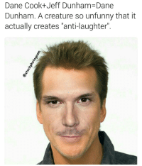 "Dane Cook-t-Jeff Dunham Dane  Dunham. A creature so unfunny that it  actually creates ""anti-laughter"" Is it still cool to shit on Dane Cook? Actually...is he still alive??? Someone let me know."