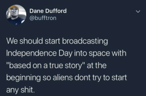 "Let 'em see how we REALLY do shit: Dane Dufford  @bufftron  We should start broadcasting  Independence Day into space with  ""based on a true story"" at the  beginning so aliens dont try to start  any shit. Let 'em see how we REALLY do shit"